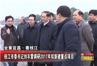 枝江市委书记刘丰雷调研2017年拟新建重点项目